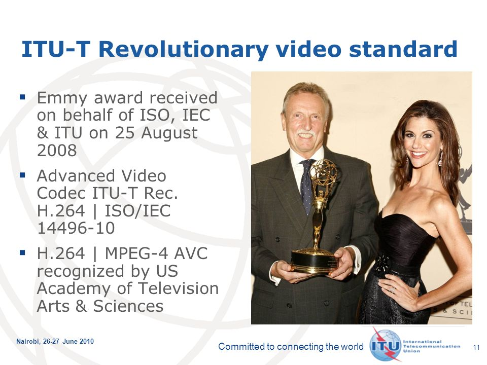 Committed to connecting the world Nairobi, June ITU-T Revolutionary video standard Emmy award received on behalf of ISO, IEC & ITU on 25 August 2008 Advanced Video Codec ITU-T Rec.