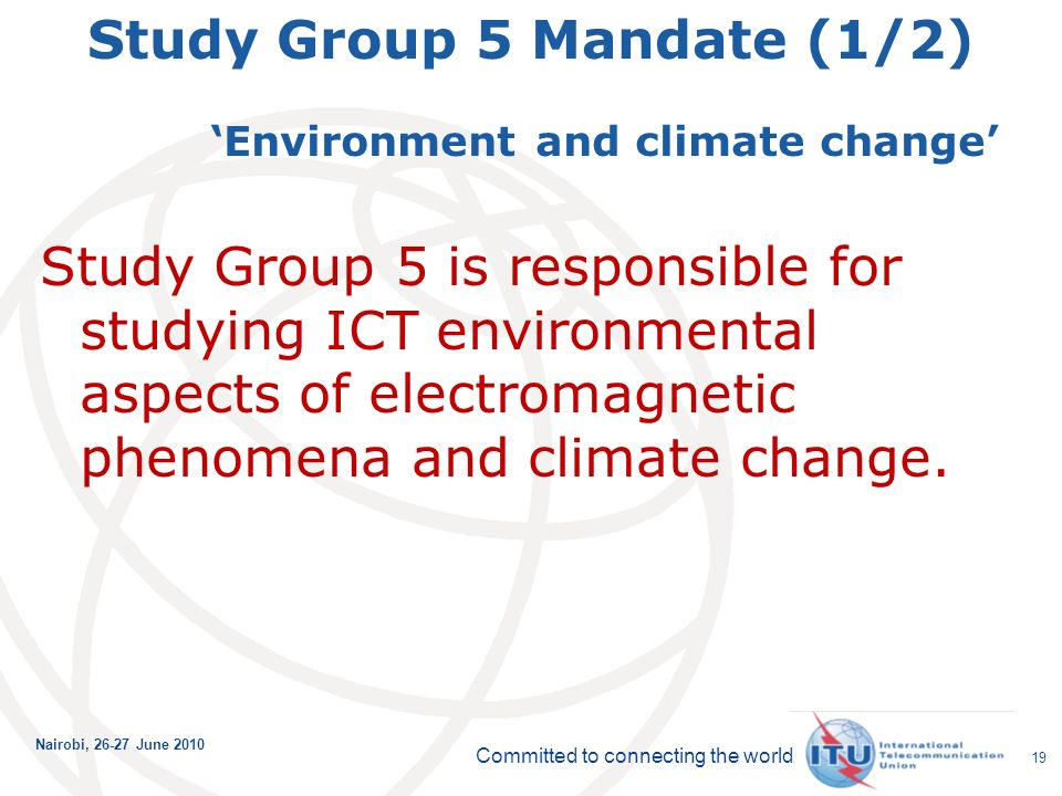 Committed to connecting the world Nairobi, June Study Group 5 Mandate (1/2) Environment and climate change Study Group 5 is responsible for studying ICT environmental aspects of electromagnetic phenomena and climate change.