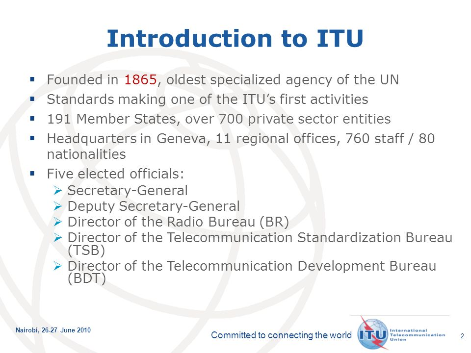 Committed to connecting the world Nairobi, June Introduction to ITU Founded in 1865, oldest specialized agency of the UN Standards making one of the ITUs first activities 191 Member States, over 700 private sector entities Headquarters in Geneva, 11 regional offices, 760 staff / 80 nationalities Five elected officials: Secretary-General Deputy Secretary-General Director of the Radio Bureau (BR) Director of the Telecommunication Standardization Bureau (TSB) Director of the Telecommunication Development Bureau (BDT)