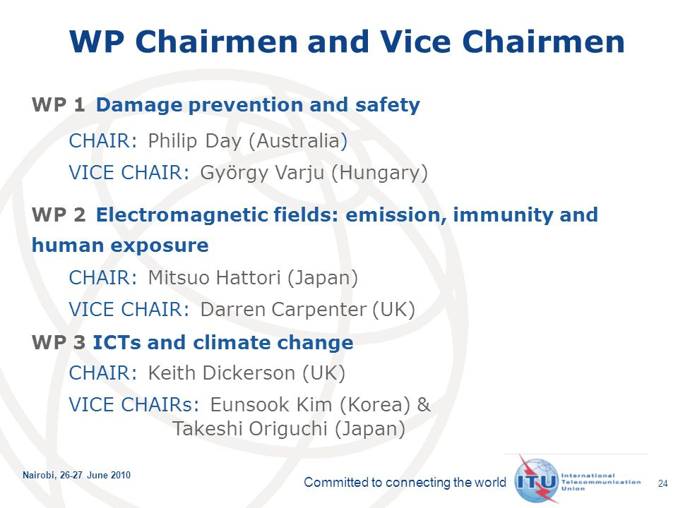 Committed to connecting the world Nairobi, June WP Chairmen and Vice Chairmen WP 1 Damage prevention and safety CHAIR: Philip Day (Australia) VICE CHAIR: György Varju (Hungary) WP 2 Electromagnetic fields: emission, immunity and human exposure CHAIR: Mitsuo Hattori (Japan) VICE CHAIR: Darren Carpenter (UK) WP 3 ICTs and climate change CHAIR: Keith Dickerson (UK) VICE CHAIRs: Eunsook Kim (Korea) & Takeshi Origuchi (Japan)