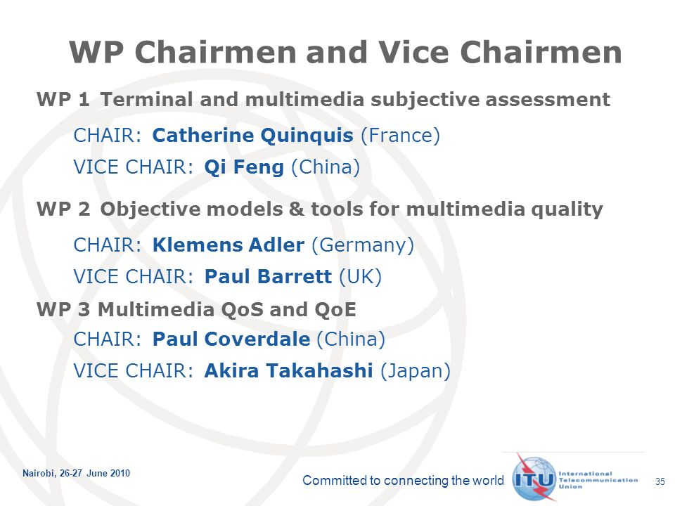 Committed to connecting the world Nairobi, June WP Chairmen and Vice Chairmen WP 1 Terminal and multimedia subjective assessment CHAIR: Catherine Quinquis (France) VICE CHAIR: Qi Feng (China) WP 2 Objective models & tools for multimedia quality CHAIR: Klemens Adler (Germany) VICE CHAIR: Paul Barrett (UK) WP 3 Multimedia QoS and QoE CHAIR: Paul Coverdale (China) VICE CHAIR: Akira Takahashi (Japan)