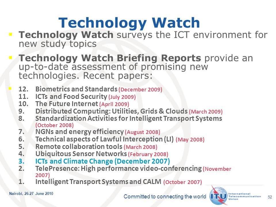 Committed to connecting the world Nairobi, June Technology Watch Technology Watch surveys the ICT environment for new study topics Technology Watch Briefing Reports provide an up-to-date assessment of promising new technologies.
