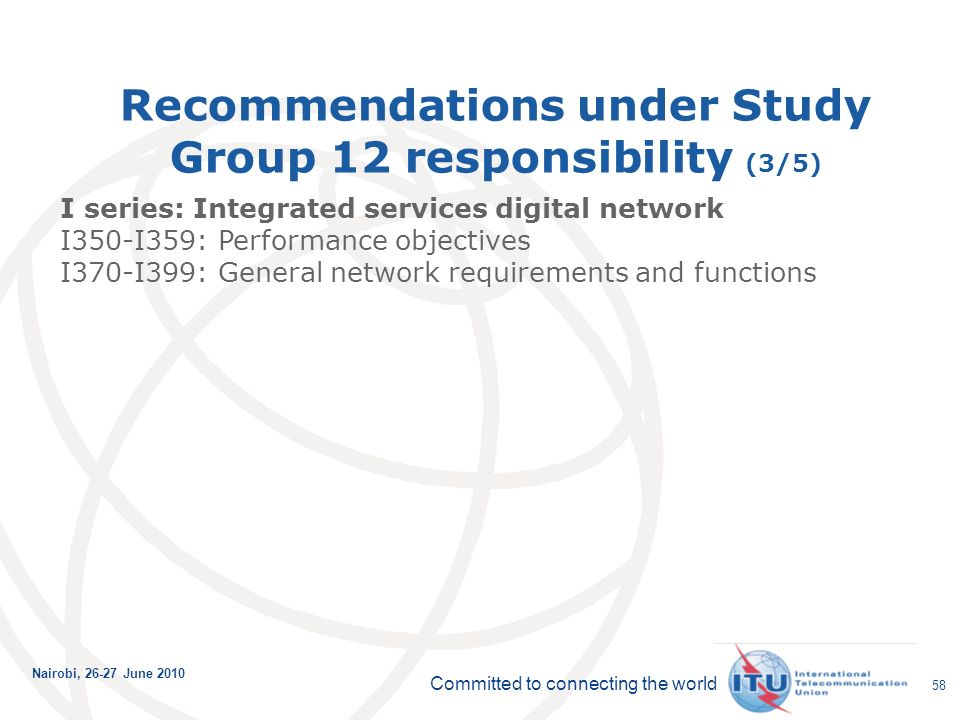 Committed to connecting the world Nairobi, June Recommendations under Study Group 12 responsibility (3/5) I series: Integrated services digital network I350-I359: Performance objectives I370-I399: General network requirements and functions