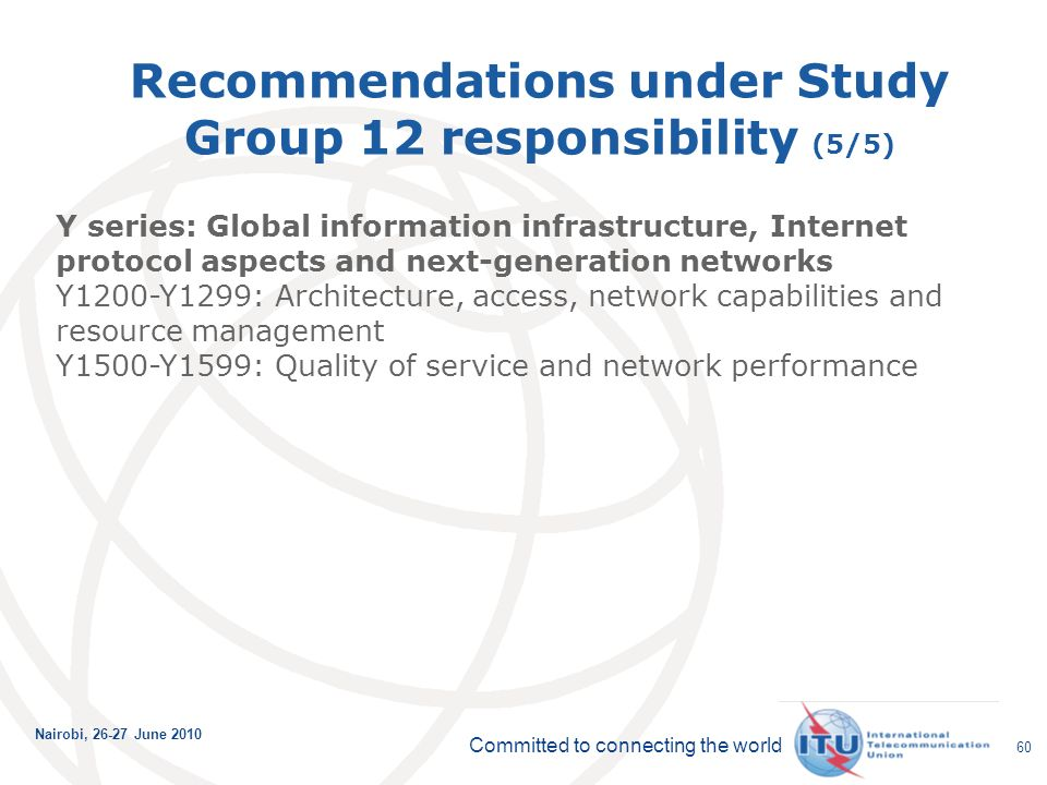 Committed to connecting the world Nairobi, June Recommendations under Study Group 12 responsibility (5/5) Y series: Global information infrastructure, Internet protocol aspects and next-generation networks Y1200-Y1299: Architecture, access, network capabilities and resource management Y1500-Y1599: Quality of service and network performance