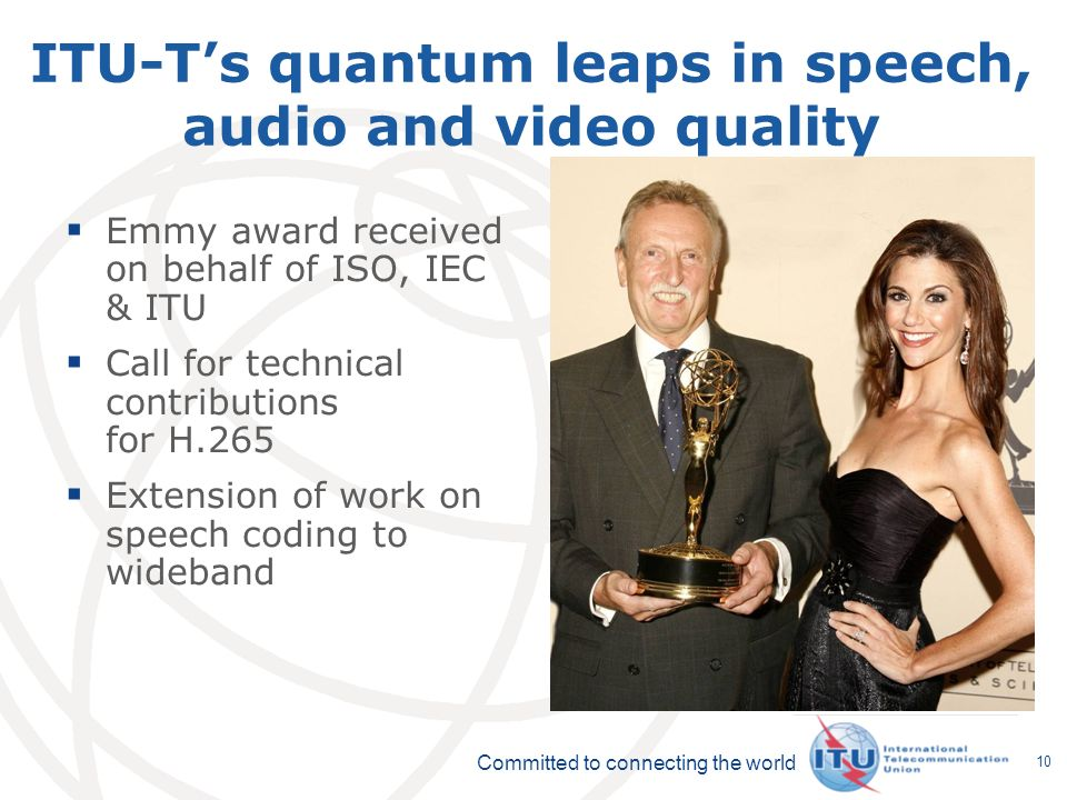 Committed to connecting the world 10 ITU-Ts quantum leaps in speech, audio and video quality Emmy award received on behalf of ISO, IEC & ITU Call for technical contributions for H.265 Extension of work on speech coding to wideband