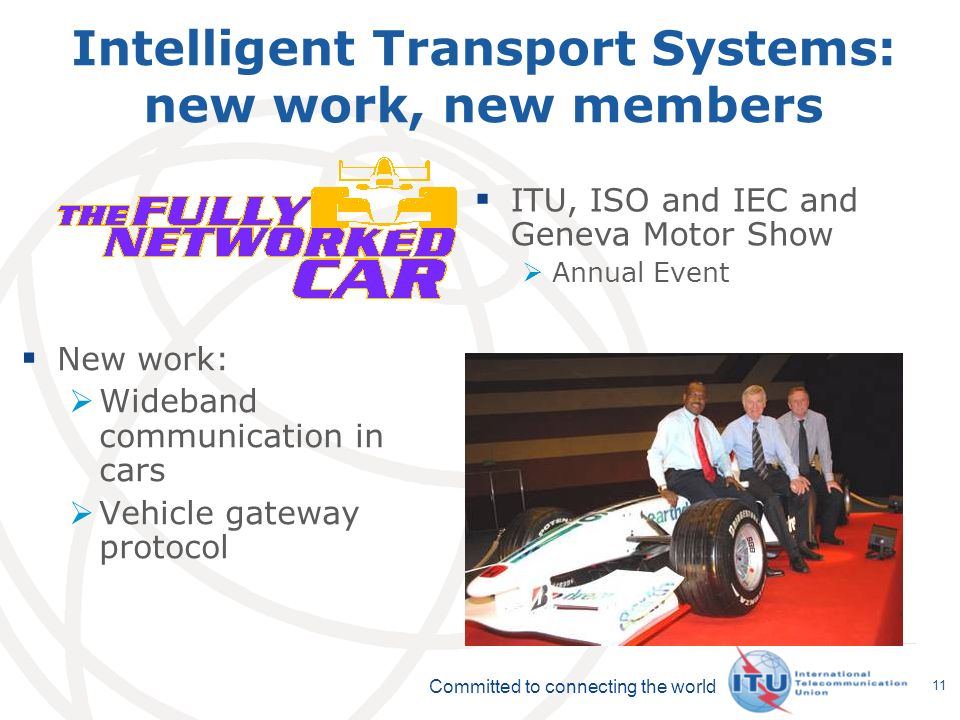 Committed to connecting the world 11 Intelligent Transport Systems: new work, new members New work: Wideband communication in cars Vehicle gateway protocol ITU, ISO and IEC and Geneva Motor Show Annual Event