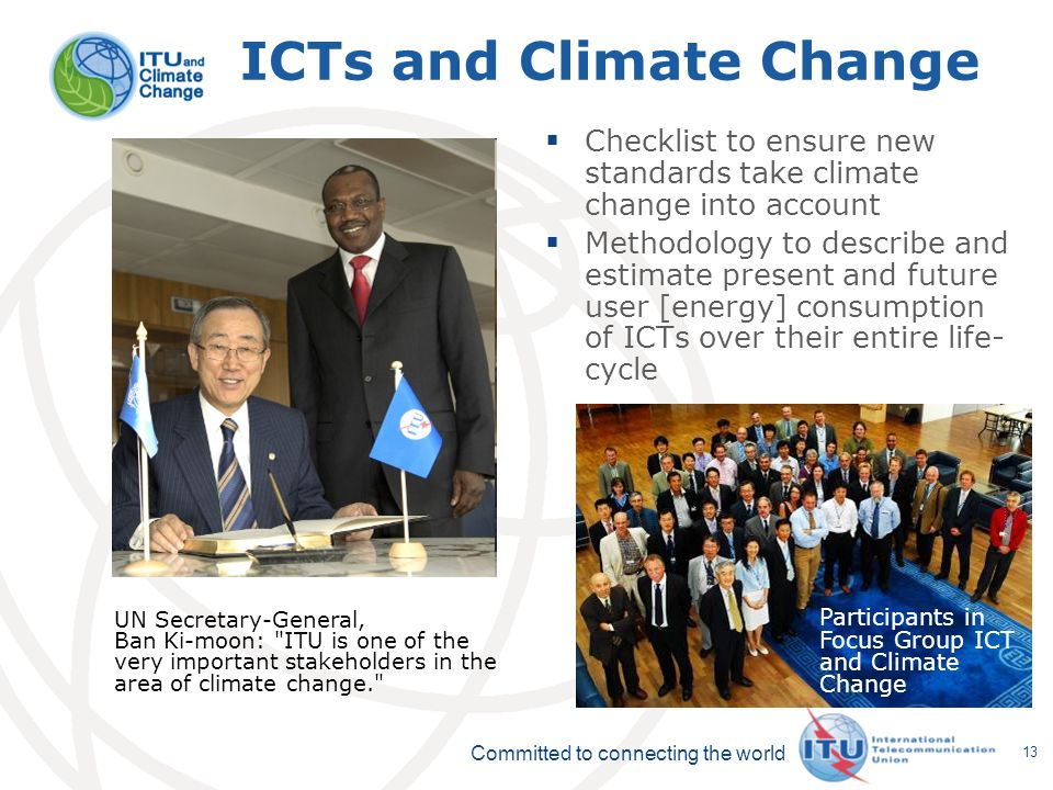 Committed to connecting the world 13 ICTs and Climate Change Checklist to ensure new standards take climate change into account Methodology to describe and estimate present and future user [energy] consumption of ICTs over their entire life- cycle Participants in Focus Group ICT and Climate Change UN Secretary-General, Ban Ki-moon: ITU is one of the very important stakeholders in the area of climate change.