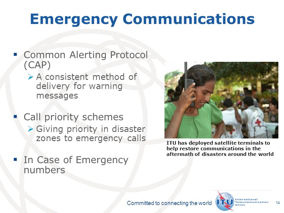 Committed to connecting the world 14 Emergency Communications Common Alerting Protocol (CAP) A consistent method of delivery for warning messages Call priority schemes Giving priority in disaster zones to emergency calls In Case of Emergency numbers ITU has deployed satellite terminals to help restore communications in the aftermath of disasters around the world