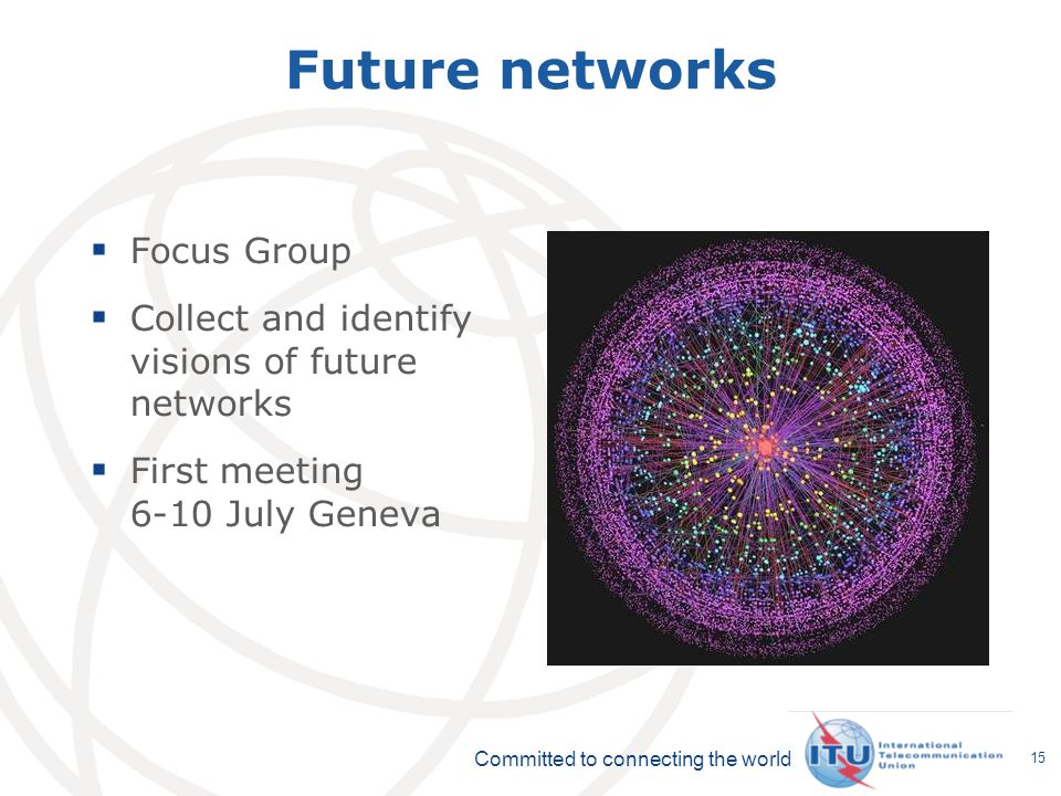 Committed to connecting the world 15 Future networks Focus Group Collect and identify visions of future networks First meeting 6-10 July Geneva