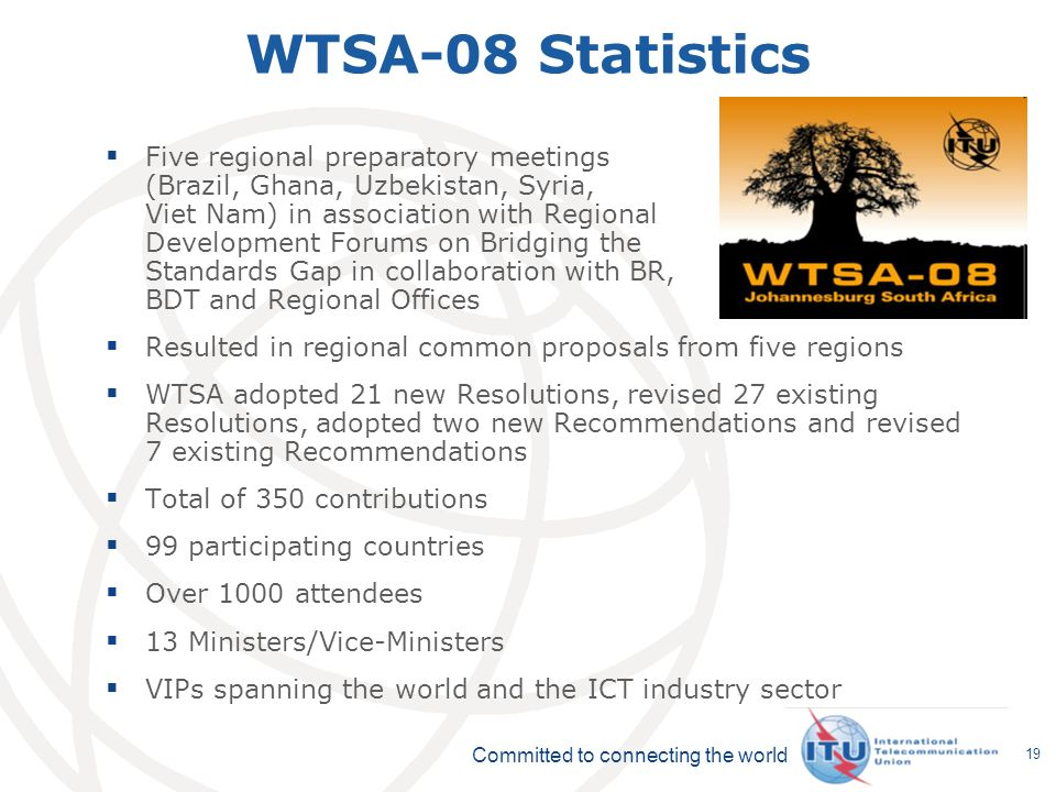 Committed to connecting the world 19 WTSA-08 Statistics Five regional preparatory meetings (Brazil, Ghana, Uzbekistan, Syria, Viet Nam) in association with Regional Development Forums on Bridging the Standards Gap in collaboration with BR, BDT and Regional Offices Resulted in regional common proposals from five regions WTSA adopted 21 new Resolutions, revised 27 existing Resolutions, adopted two new Recommendations and revised 7 existing Recommendations Total of 350 contributions 99 participating countries Over 1000 attendees 13 Ministers/Vice-Ministers VIPs spanning the world and the ICT industry sector
