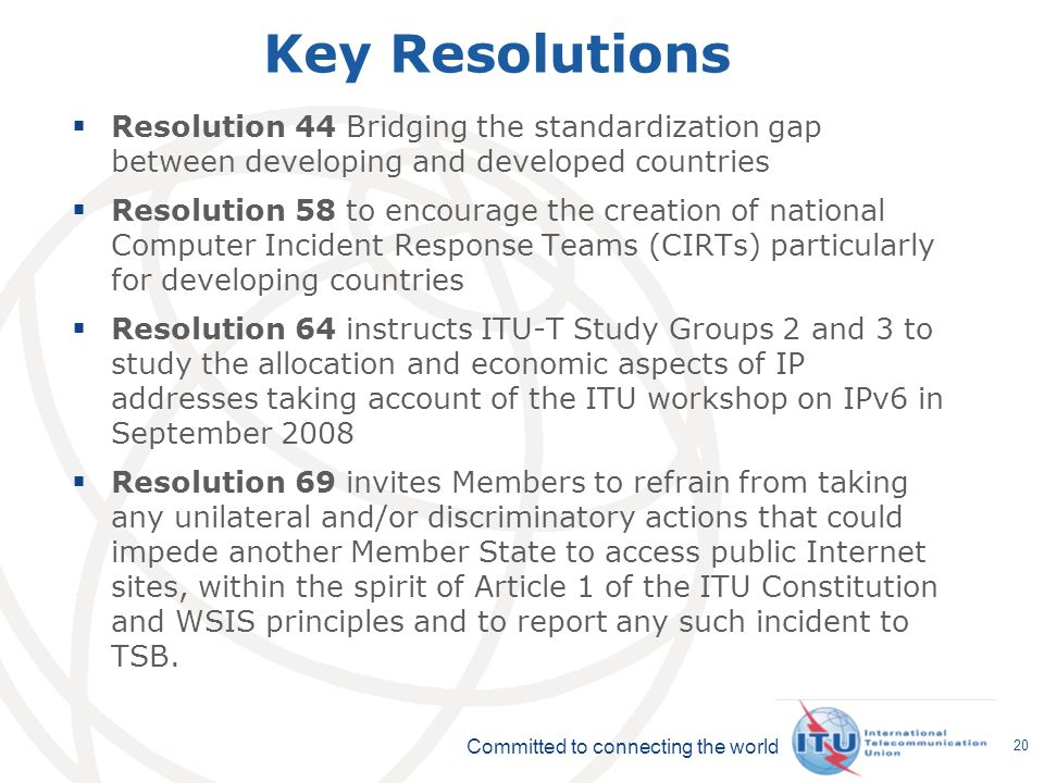 Committed to connecting the world 20 Key Resolutions Resolution 44 Bridging the standardization gap between developing and developed countries Resolution 58 to encourage the creation of national Computer Incident Response Teams (CIRTs) particularly for developing countries Resolution 64 instructs ITU-T Study Groups 2 and 3 to study the allocation and economic aspects of IP addresses taking account of the ITU workshop on IPv6 in September 2008 Resolution 69 invites Members to refrain from taking any unilateral and/or discriminatory actions that could impede another Member State to access public Internet sites, within the spirit of Article 1 of the ITU Constitution and WSIS principles and to report any such incident to TSB.
