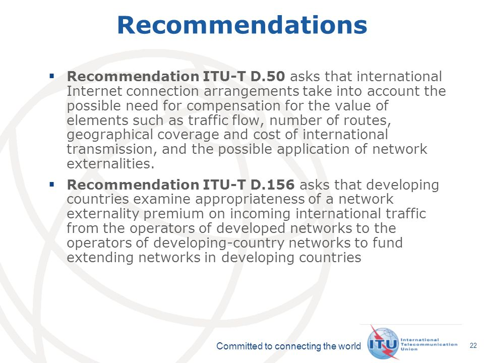 Committed to connecting the world 22 Recommendations Recommendation ITU-T D.50 asks that international Internet connection arrangements take into account the possible need for compensation for the value of elements such as traffic flow, number of routes, geographical coverage and cost of international transmission, and the possible application of network externalities.