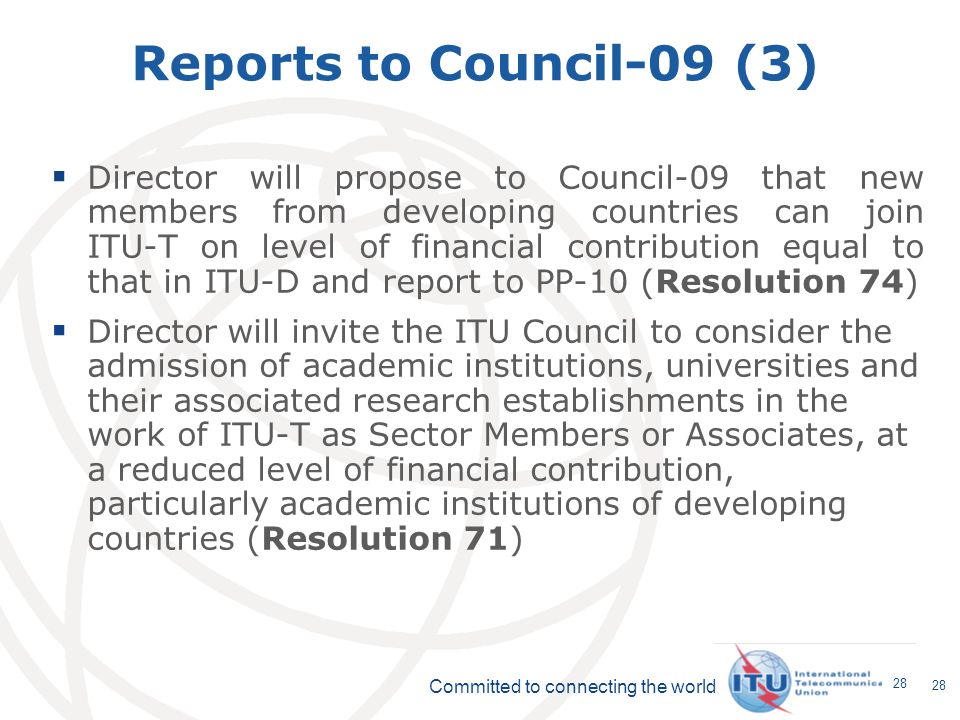 Committed to connecting the world 28 Reports to Council-09 (3) Director will propose to Council-09 that new members from developing countries can join ITU-T on level of financial contribution equal to that in ITU-D and report to PP-10 (Resolution 74) Director will invite the ITU Council to consider the admission of academic institutions, universities and their associated research establishments in the work of ITU-T as Sector Members or Associates, at a reduced level of financial contribution, particularly academic institutions of developing countries (Resolution 71)