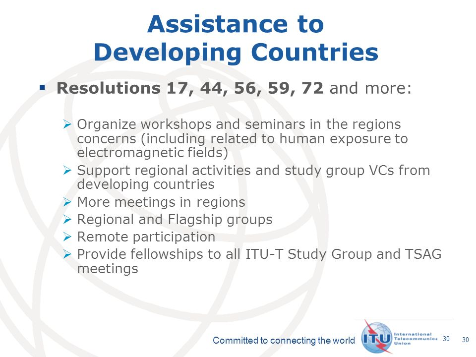 Committed to connecting the world 30 Assistance to Developing Countries Resolutions 17, 44, 56, 59, 72 and more: Organize workshops and seminars in the regions concerns (including related to human exposure to electromagnetic fields) Support regional activities and study group VCs from developing countries More meetings in regions Regional and Flagship groups Remote participation Provide fellowships to all ITU-T Study Group and TSAG meetings