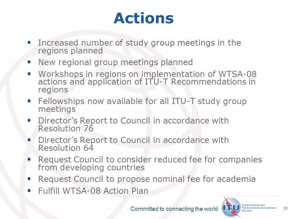 Committed to connecting the world 31 Actions Increased number of study group meetings in the regions planned New regional group meetings planned Workshops in regions on implementation of WTSA-08 actions and application of ITU-T Recommendations in regions Fellowships now available for all ITU-T study group meetings Directors Report to Council in accordance with Resolution 76 Directors Report to Council in accordance with Resolution 64 Request Council to consider reduced fee for companies from developing countries Request Council to propose nominal fee for academia Fulfill WTSA-08 Action Plan