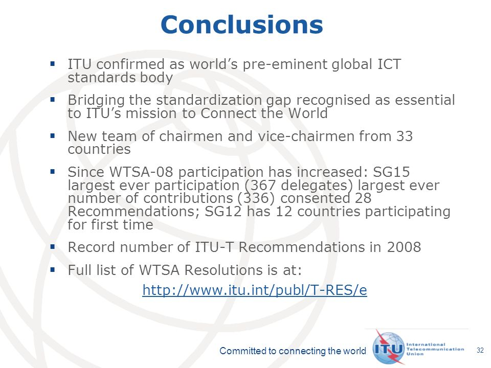 Committed to connecting the world 32 Conclusions ITU confirmed as worlds pre-eminent global ICT standards body Bridging the standardization gap recognised as essential to ITUs mission to Connect the World New team of chairmen and vice-chairmen from 33 countries Since WTSA-08 participation has increased: SG15 largest ever participation (367 delegates) largest ever number of contributions (336) consented 28 Recommendations; SG12 has 12 countries participating for first time Record number of ITU-T Recommendations in 2008 Full list of WTSA Resolutions is at: