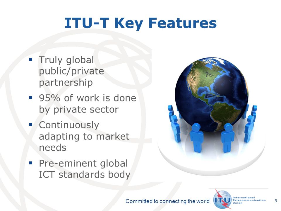 Committed to connecting the world 5 ITU-T Key Features Truly global public/private partnership 95% of work is done by private sector Continuously adapting to market needs Pre-eminent global ICT standards body