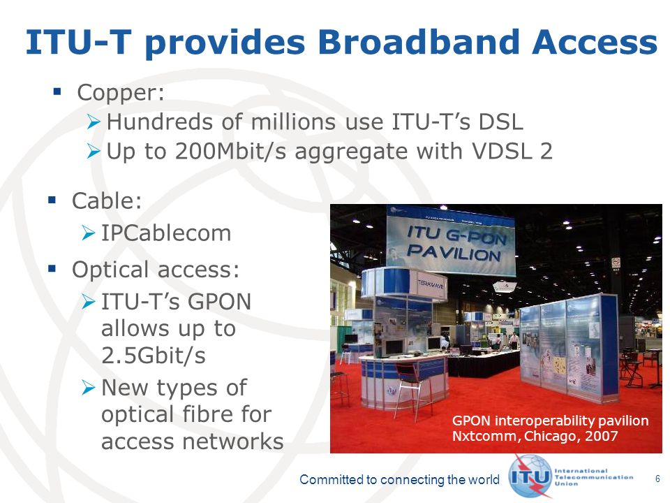 Committed to connecting the world 6 ITU-T provides Broadband Access Cable: IPCablecom GPON interoperability pavilion Nxtcomm, Chicago, 2007 Copper: Hundreds of millions use ITU-Ts DSL Up to 200Mbit/s aggregate with VDSL 2 Optical access: ITU-Ts GPON allows up to 2.5Gbit/s New types of optical fibre for access networks