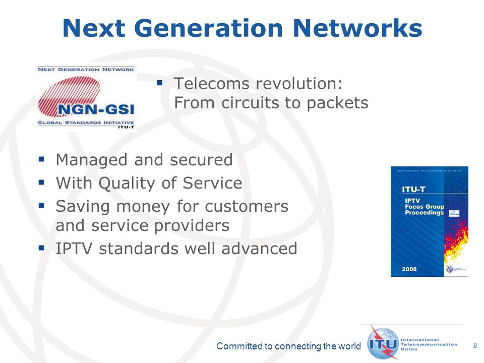 Committed to connecting the world 8 Next Generation Networks Telecoms revolution: From circuits to packets Managed and secured With Quality of Service Saving money for customers and service providers IPTV standards well advanced