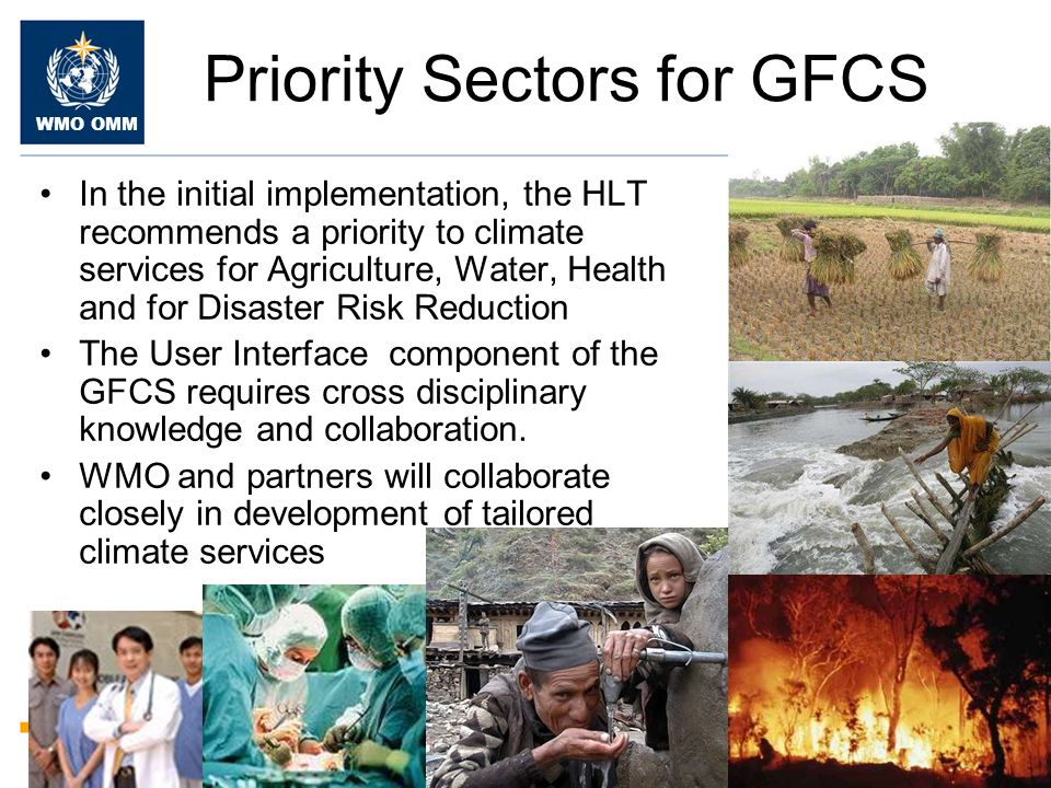 WMO OMM Priority Sectors for GFCS In the initial implementation, the HLT recommends a priority to climate services for Agriculture, Water, Health and for Disaster Risk Reduction The User Interface component of the GFCS requires cross disciplinary knowledge and collaboration.