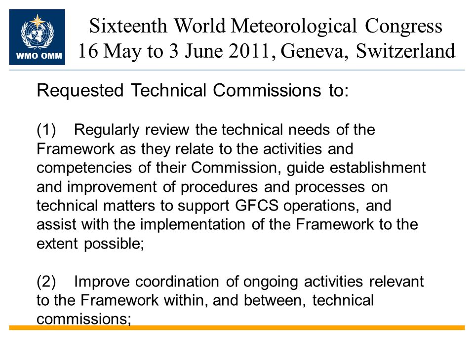 WMO OMM Sixteenth World Meteorological Congress 16 May to 3 June 2011, Geneva, Switzerland Requested Technical Commissions to: (1)Regularly review the technical needs of the Framework as they relate to the activities and competencies of their Commission, guide establishment and improvement of procedures and processes on technical matters to support GFCS operations, and assist with the implementation of the Framework to the extent possible; (2)Improve coordination of ongoing activities relevant to the Framework within, and between, technical commissions;