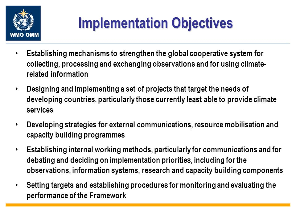 WMO OMM Implementation Objectives Establishing mechanisms to strengthen the global cooperative system for collecting, processing and exchanging observations and for using climate- related information Designing and implementing a set of projects that target the needs of developing countries, particularly those currently least able to provide climate services Developing strategies for external communications, resource mobilisation and capacity building programmes Establishing internal working methods, particularly for communications and for debating and deciding on implementation priorities, including for the observations, information systems, research and capacity building components Setting targets and establishing procedures for monitoring and evaluating the performance of the Framework