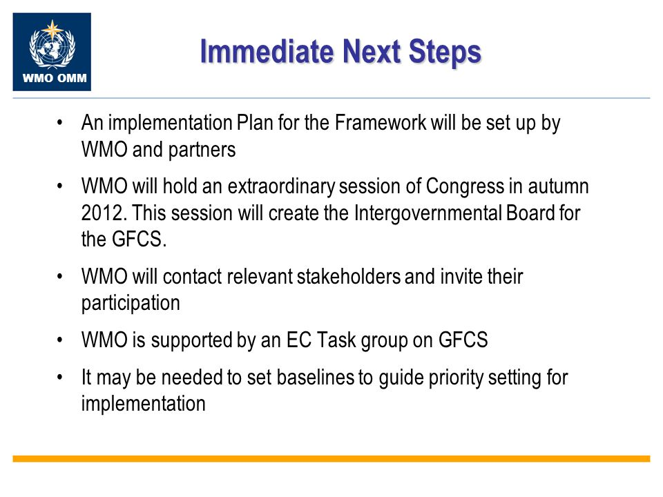 WMO OMM Immediate Next Steps An implementation Plan for the Framework will be set up by WMO and partners WMO will hold an extraordinary session of Congress in autumn 2012.