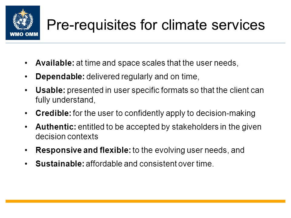 WMO OMM Pre-requisites for climate services Available: at time and space scales that the user needs, Dependable: delivered regularly and on time, Usable: presented in user specific formats so that the client can fully understand, Credible: for the user to confidently apply to decision-making Authentic: entitled to be accepted by stakeholders in the given decision contexts Responsive and flexible: to the evolving user needs, and Sustainable: affordable and consistent over time.