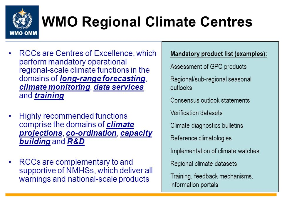 WMO OMM WMO Regional Climate Centres RCCs are Centres of Excellence, which perform mandatory operational regional-scale climate functions in the domains of long-range forecasting, climate monitoring, data services and training Highly recommended functions comprise the domains of climate projections, co-ordination, capacity building and R&D RCCs are complementary to and supportive of NMHSs, which deliver all warnings and national-scale products Mandatory product list (examples): Assessment of GPC products Regional/sub-regional seasonal outlooks Consensus outlook statements Verification datasets Climate diagnostics bulletins Reference climatologies Implementation of climate watches Regional climate datasets Training, feedback mechanisms, information portals