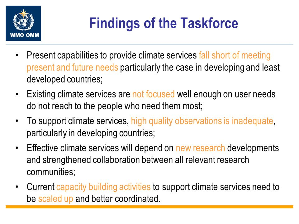 WMO OMM Findings of the Taskforce Present capabilities to provide climate services fall short of meeting present and future needs particularly the case in developing and least developed countries; Existing climate services are not focused well enough on user needs do not reach to the people who need them most; To support climate services, high quality observations is inadequate, particularly in developing countries; Effective climate services will depend on new research developments and strengthened collaboration between all relevant research communities; Current capacity building activities to support climate services need to be scaled up and better coordinated.