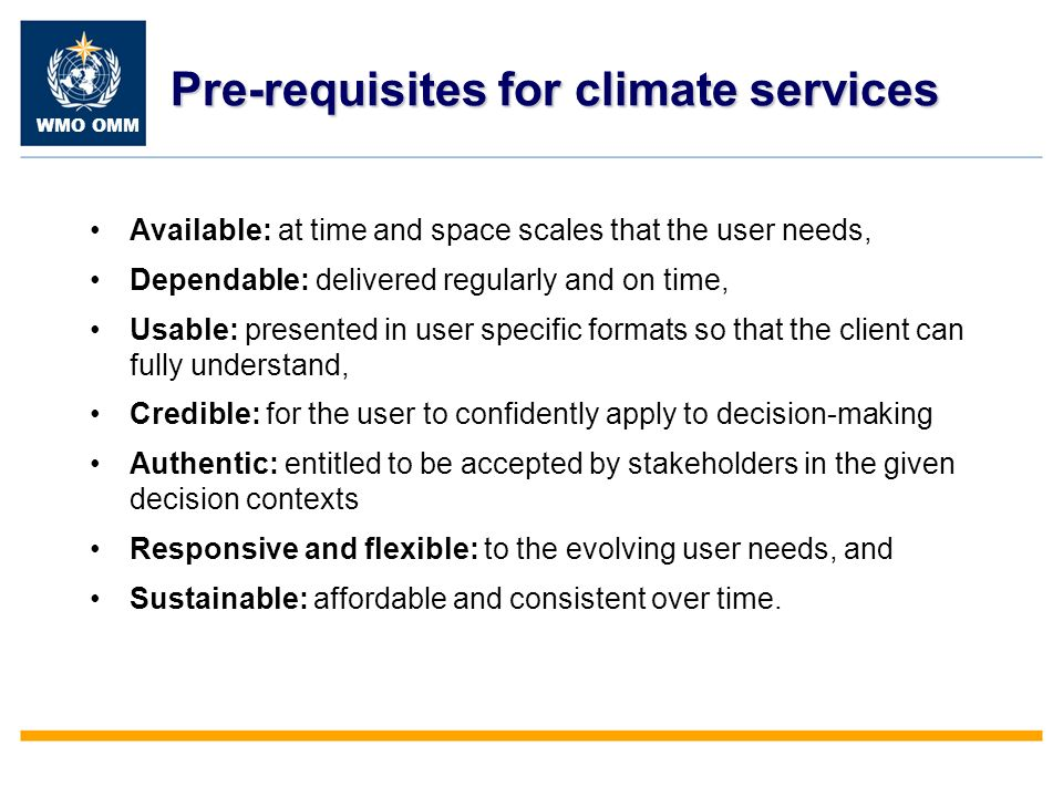 WMO OMM Pre-requisites for climate services Available: at time and space scales that the user needs, Dependable: delivered regularly and on time, Usab