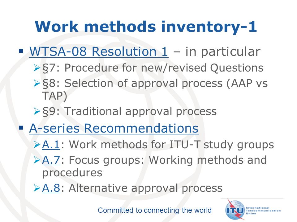 Committed to connecting the world Work methods inventory-2 A-series Recommendations (contd) A-series Recommendations A.4: Communication process between ITU-T and Forums and Consortia A.4 A.5: Referencing documents of other organizations in ITU-T Recommendations A.5 A.6: Cooperation and exchange of information with national and regional standards development organizations A.6 A.23: Collaboration with ISO/IEC JTC1 A.23