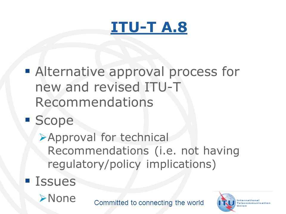Committed to connecting the world ITU-T A.4, A.5,and A.6A.4A.5A.6 Scopes: A.4 - Communication between ITU-T and Forums and Consortia A.6 - Cooperation and exchange of information between ITU-T and national and regional standards development organizations A.5 - References to documents of other organizations in ITU-T Recommendations Issues Nested referencing not addressed in A.5 Discussions on updating A-Series Supplement 3 may lead to clarifications in A.4