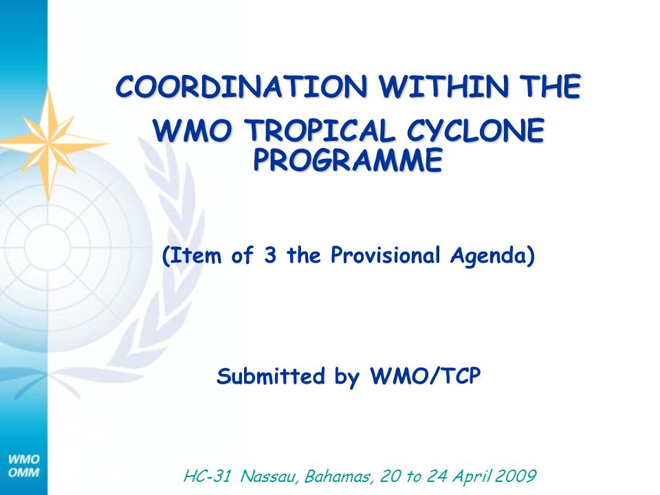 COORDINATION WITHIN THE WMO TROPICAL CYCLONE PROGRAMME (Item of 3 the Provisional Agenda) Submitted by WMO/TCP HC-31 Nassau, Bahamas, 20 to 24 April 2009