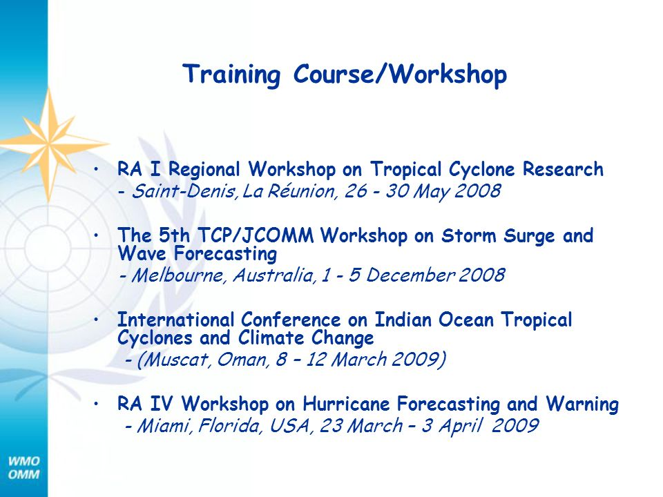 Training Course/Workshop RA I Regional Workshop on Tropical Cyclone Research - Saint-Denis, La Réunion, 26 - 30 May 2008 The 5th TCP/JCOMM Workshop on Storm Surge and Wave Forecasting - Melbourne, Australia, 1 - 5 December 2008 International Conference on Indian Ocean Tropical Cyclones and Climate Change - (Muscat, Oman, 8 – 12 March 2009) RA IV Workshop on Hurricane Forecasting and Warning - Miami, Florida, USA, 23 March – 3 April 2009