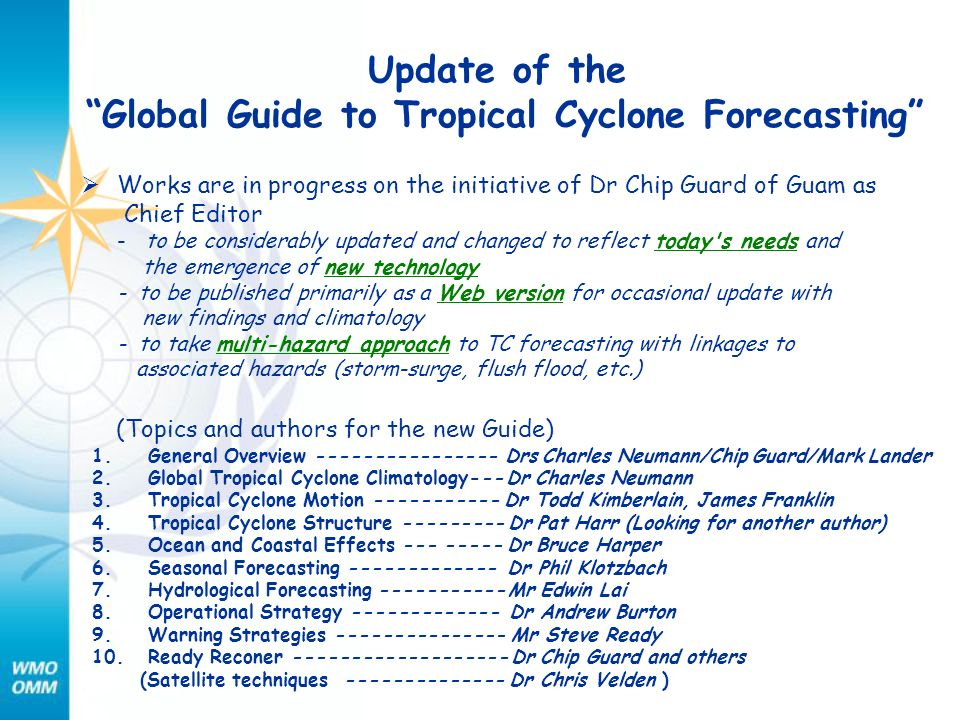 Update of the Global Guide to Tropical Cyclone Forecasting Works are in progress on the initiative of Dr Chip Guard of Guam as Chief Editor - to be considerably updated and changed to reflect today s needs and the emergence of new technology - to be published primarily as a Web version for occasional update with new findings and climatology - to take multi-hazard approach to TC forecasting with linkages to associated hazards (storm-surge, flush flood, etc.) (Topics and authors for the new Guide) 1.General Overview ---------------- Drs Charles Neumann/Chip Guard/Mark Lander 2.Global Tropical Cyclone Climatology--- Dr Charles Neumann 3.Tropical Cyclone Motion ----------- Dr Todd Kimberlain, James Franklin 4.Tropical Cyclone Structure --------- Dr Pat Harr (Looking for another author) 5.Ocean and Coastal Effects --- ----- Dr Bruce Harper 6.Seasonal Forecasting ------------- Dr Phil Klotzbach 7.Hydrological Forecasting ----------- Mr Edwin Lai 8.Operational Strategy ------------- Dr Andrew Burton 9.Warning Strategies --------------- Mr Steve Ready 10.Ready Reconer ------------------- Dr Chip Guard and others (Satellite techniques -------------- Dr Chris Velden )