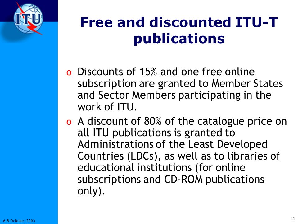 11 6-8 October 2003 Free and discounted ITU-T publications o Discounts of 15% and one free online subscription are granted to Member States and Sector Members participating in the work of ITU.