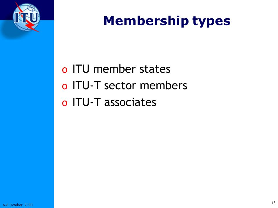 12 6-8 October 2003 Membership types o ITU member states o ITU-T sector members o ITU-T associates