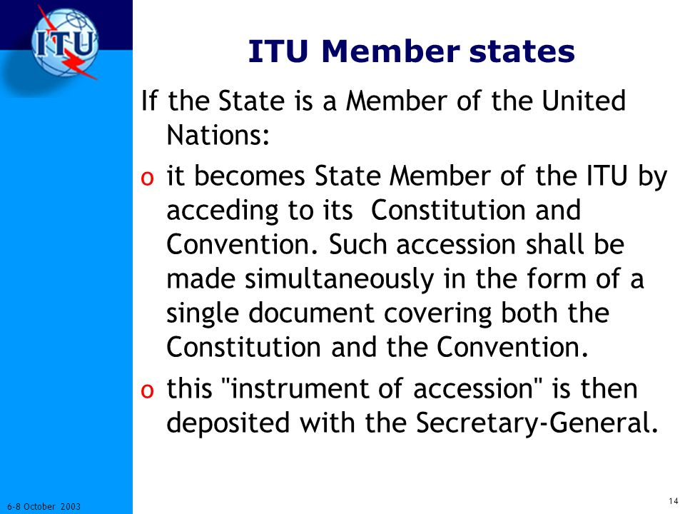 October 2003 ITU Member states If the State is a Member of the United Nations: o it becomes State Member of the ITU by acceding to its Constitution and Convention.