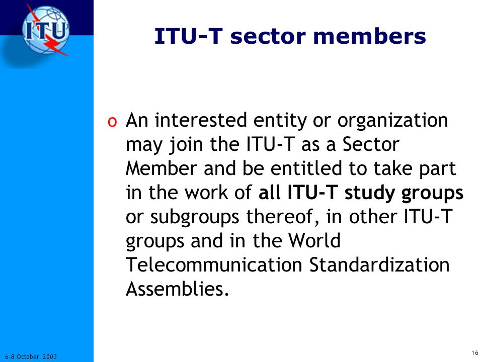 October 2003 ITU-T sector members o An interested entity or organization may join the ITU-T as a Sector Member and be entitled to take part in the work of all ITU-T study groups or subgroups thereof, in other ITU-T groups and in the World Telecommunication Standardization Assemblies.