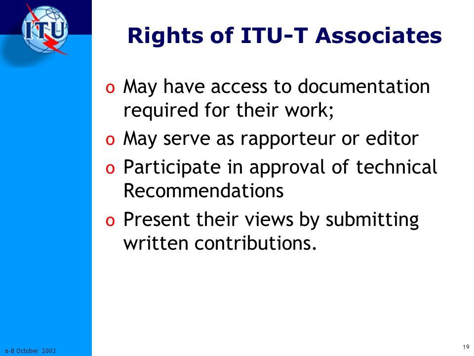 19 6-8 October 2003 Rights of ITU-T Associates o May have access to documentation required for their work; o May serve as rapporteur or editor o Participate in approval of technical Recommendations o Present their views by submitting written contributions.