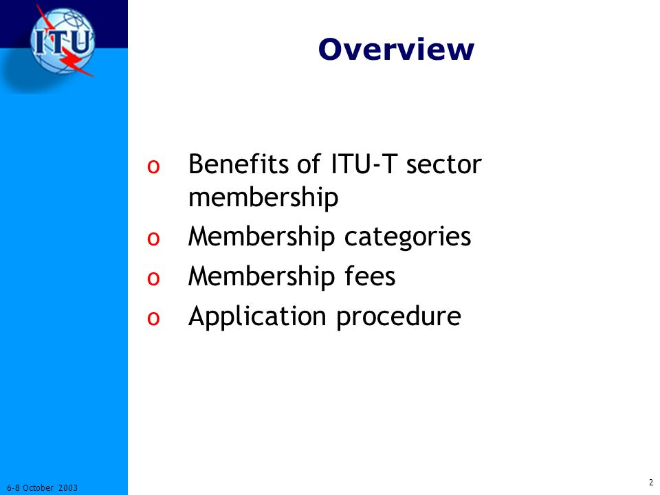 2 6-8 October 2003 Overview o Benefits of ITU-T sector membership o Membership categories o Membership fees o Application procedure