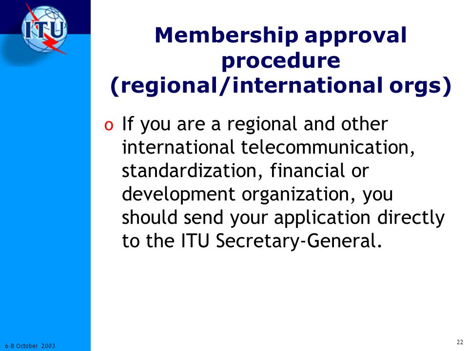22 6-8 October 2003 Membership approval procedure (regional/international orgs) o If you are a regional and other international telecommunication, standardization, financial or development organization, you should send your application directly to the ITU Secretary-General.
