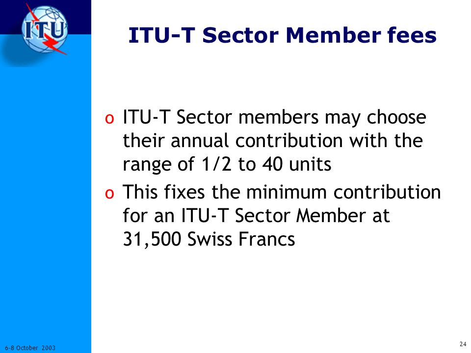 24 6-8 October 2003 ITU-T Sector Member fees o ITU-T Sector members may choose their annual contribution with the range of 1/2 to 40 units o This fixes the minimum contribution for an ITU-T Sector Member at 31,500 Swiss Francs