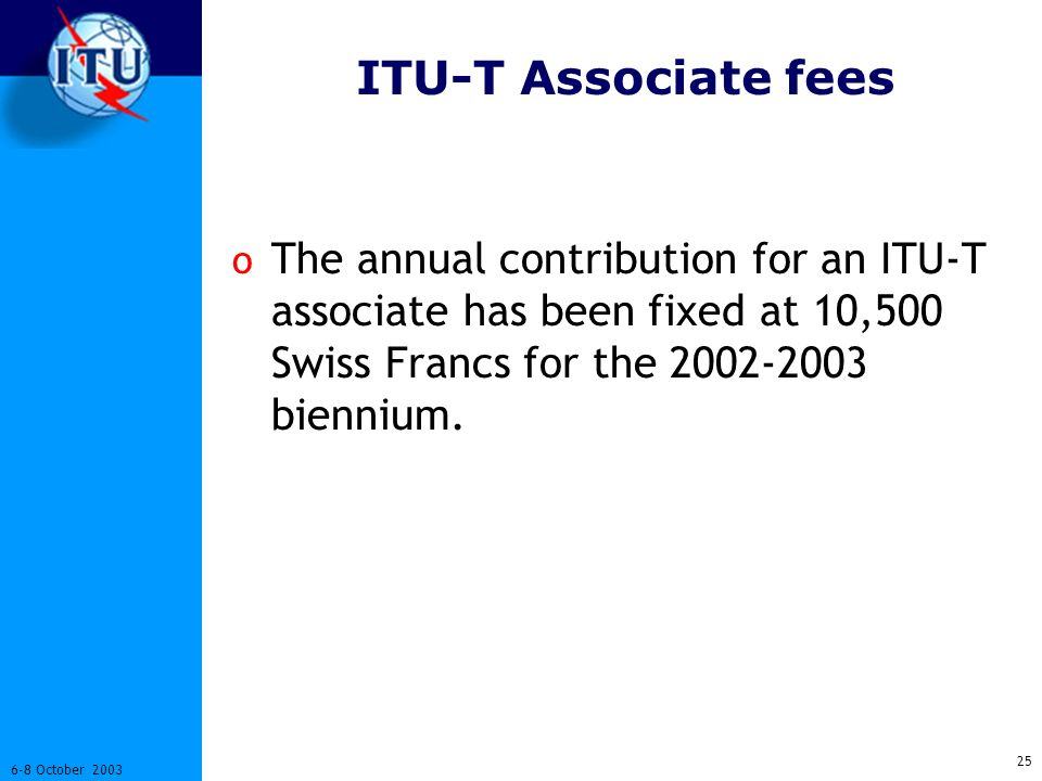 25 6-8 October 2003 ITU-T Associate fees o The annual contribution for an ITU-T associate has been fixed at 10,500 Swiss Francs for the 2002-2003 biennium.