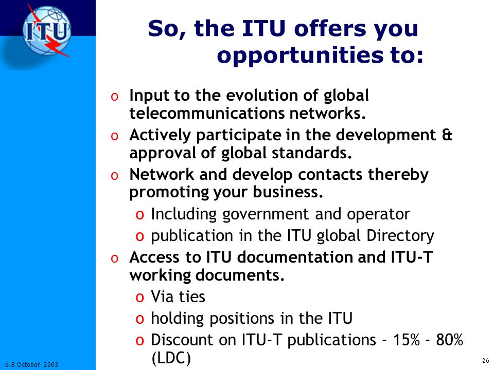 October 2003 So, the ITU offers you opportunities to: o Input to the evolution of global telecommunications networks.