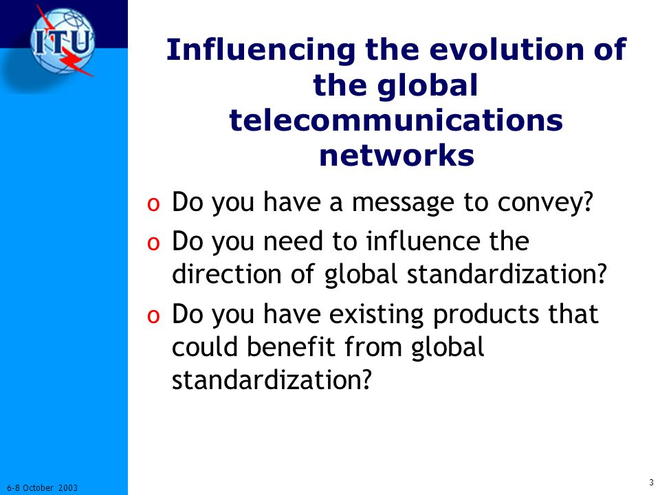 3 6-8 October 2003 Influencing the evolution of the global telecommunications networks o Do you have a message to convey.
