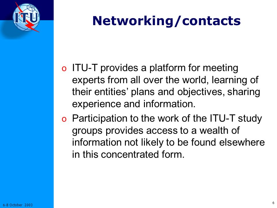 6 6-8 October 2003 Networking/contacts o ITU-T provides a platform for meeting experts from all over the world, learning of their entities plans and objectives, sharing experience and information.