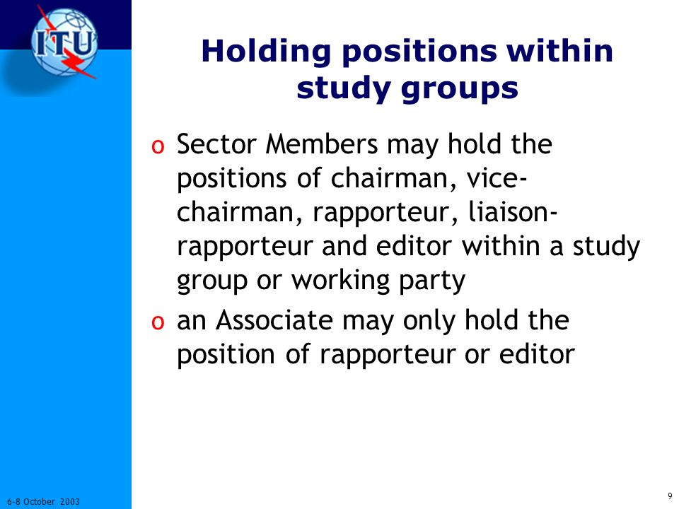 9 6-8 October 2003 Holding positions within study groups o Sector Members may hold the positions of chairman, vice- chairman, rapporteur, liaison- rapporteur and editor within a study group or working party o an Associate may only hold the position of rapporteur or editor