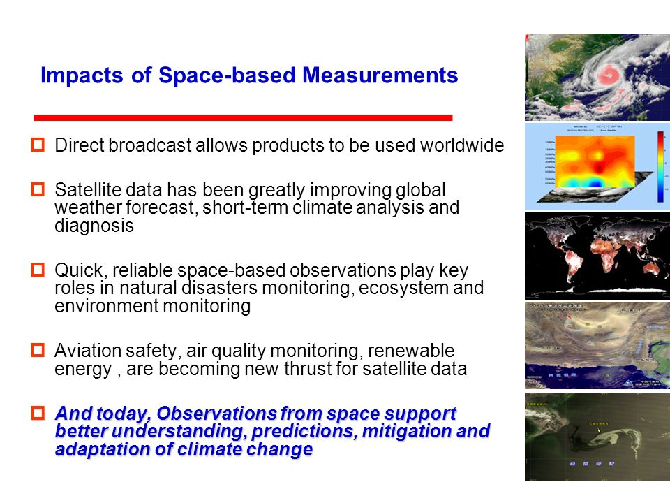 Impacts of Space-based Measurements Direct broadcast allows products to be used worldwide Satellite data has been greatly improving global weather forecast, short-term climate analysis and diagnosis Quick, reliable space-based observations play key roles in natural disasters monitoring, ecosystem and environment monitoring Aviation safety, air quality monitoring, renewable energy, are becoming new thrust for satellite data And today, Observations from space support better understanding, predictions, mitigation and adaptation of climate change And today, Observations from space support better understanding, predictions, mitigation and adaptation of climate change